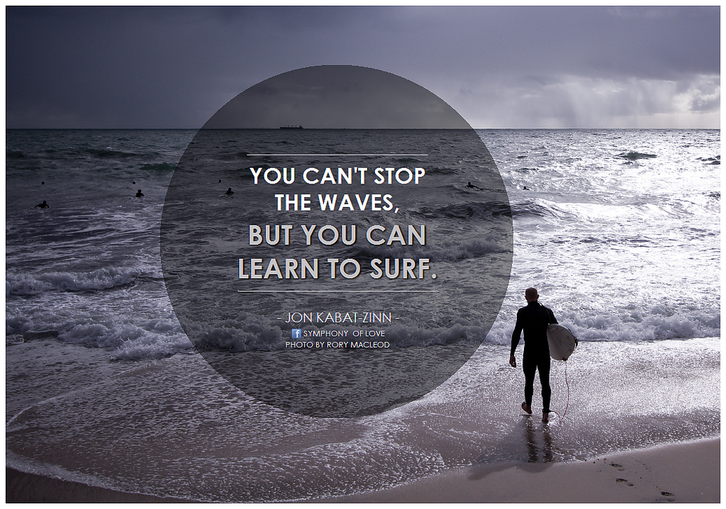 You-cant-stop-the-waves-but-you-can-learn-to-surf.-5.jpg
